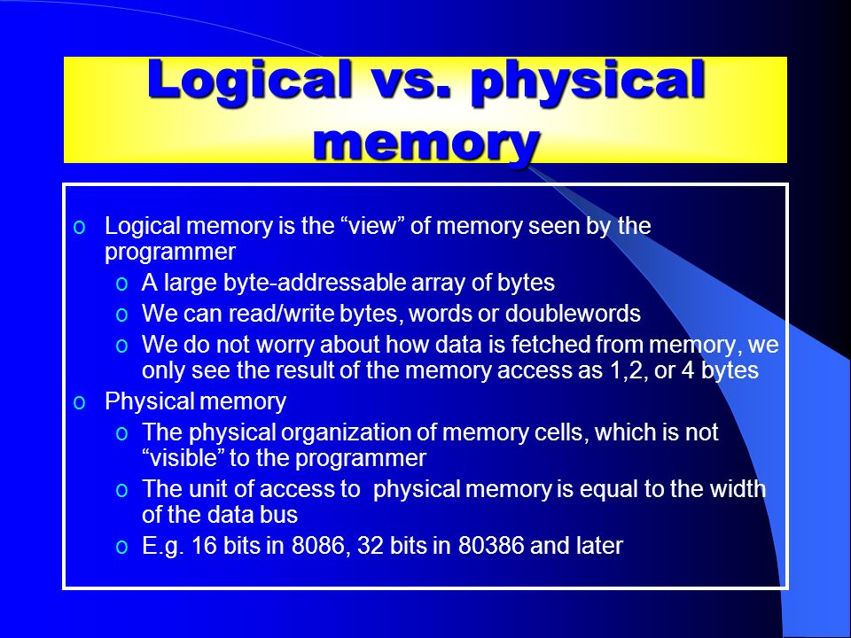Logical vs. physical memory oLogical memory is the view of memory seen by the programmer oA large byte-addressable array of bytes oWe can read/write b
