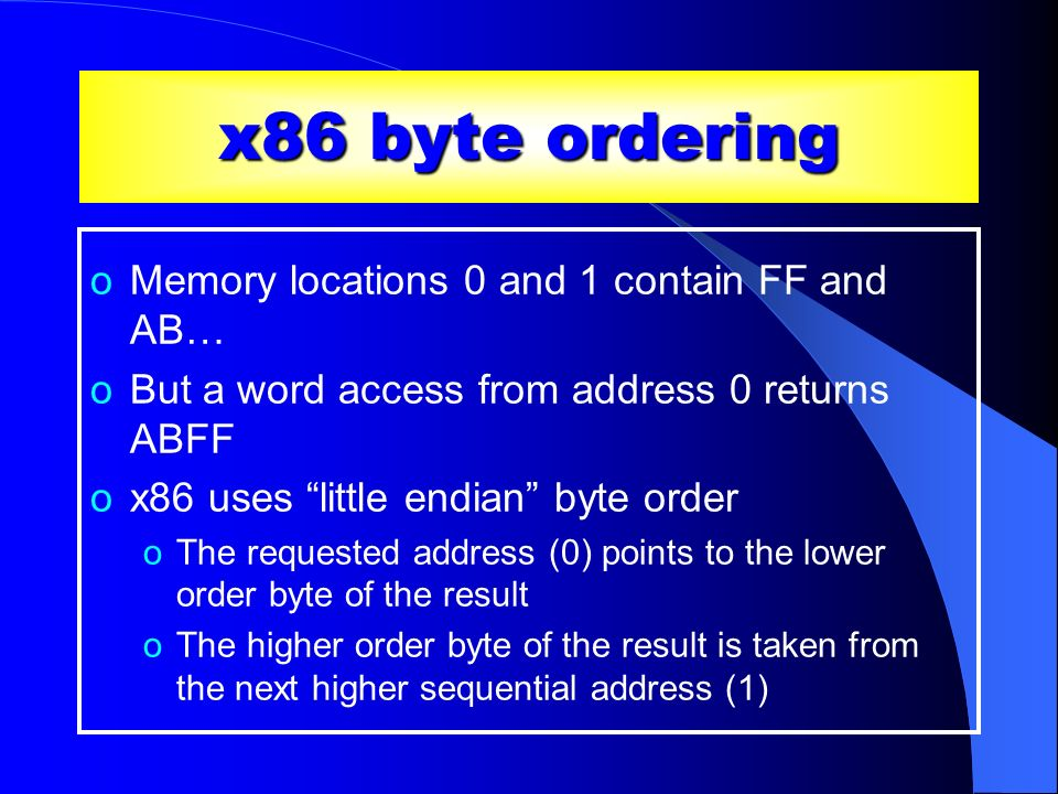 x86 byte ordering oMemory locations 0 and 1 contain FF and AB… oBut a word access from address 0 returns ABFF ox86 uses little endian byte order oThe