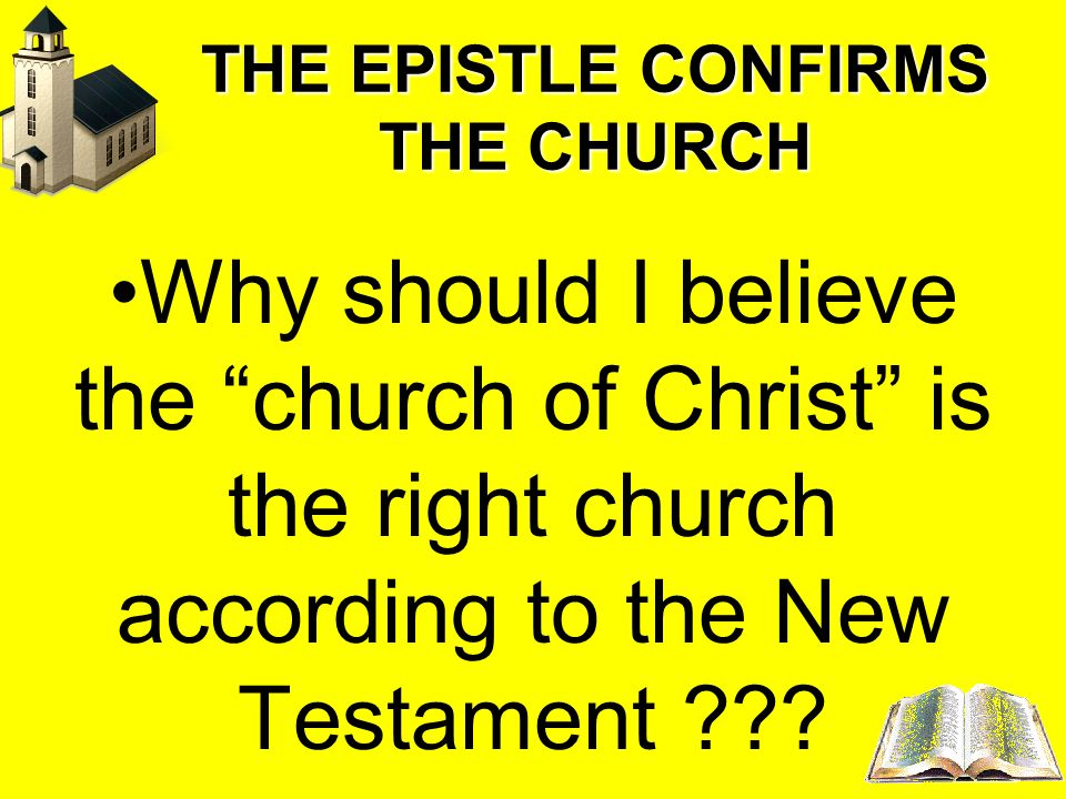 THE EPISTLE CONFIRMS THE CHURCH Why should I believe the church of Christ is the right church according to the New Testament ???