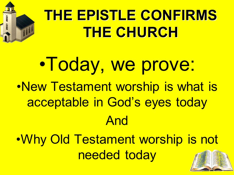 THE EPISTLE CONFIRMS THE CHURCH Today, we prove: New Testament worship is what is acceptable in Gods eyes today And Why Old Testament worship is not n