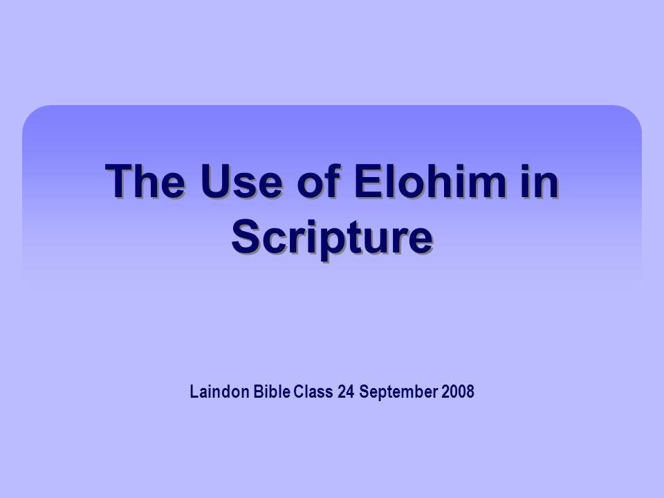 The Use of Elohim in Scripture Laindon Bible Class 24 September 2008