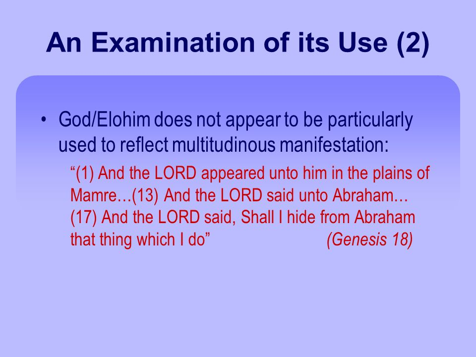 An Examination of its Use (2) God/Elohim does not appear to be particularly used to reflect multitudinous manifestation: (1) And the LORD appeared unto him in the plains of Mamre…(13) And the LORD said unto Abraham… (17) And the LORD said, Shall I hide from Abraham that thing which I do (Genesis 18)