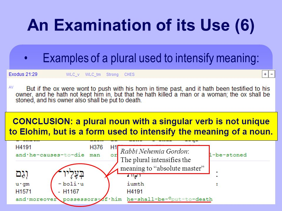 An Examination of its Use (6) Examples of a plural used to intensify meaning: CONCLUSION: a plural noun with a singular verb is not unique to Elohim, but is a form used to intensify the meaning of a noun.