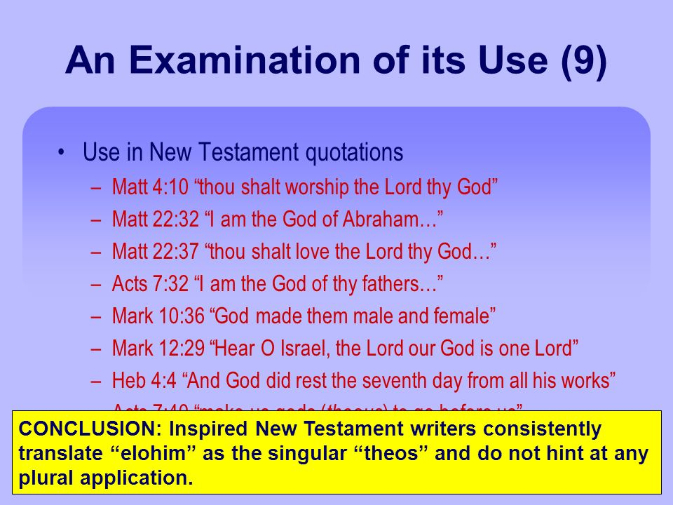 An Examination of its Use (9) Use in New Testament quotations –Matt 4:10 thou shalt worship the Lord thy God –Matt 22:32 I am the God of Abraham… –Matt 22:37 thou shalt love the Lord thy God… –Acts 7:32 I am the God of thy fathers… –Mark 10:36 God made them male and female –Mark 12:29 Hear O Israel, the Lord our God is one Lord –Heb 4:4 And God did rest the seventh day from all his works –Acts 7:40 make us gods ( theous ) to go before us CONCLUSION: Inspired New Testament writers consistently translate elohim as the singular theos and do not hint at any plural application.