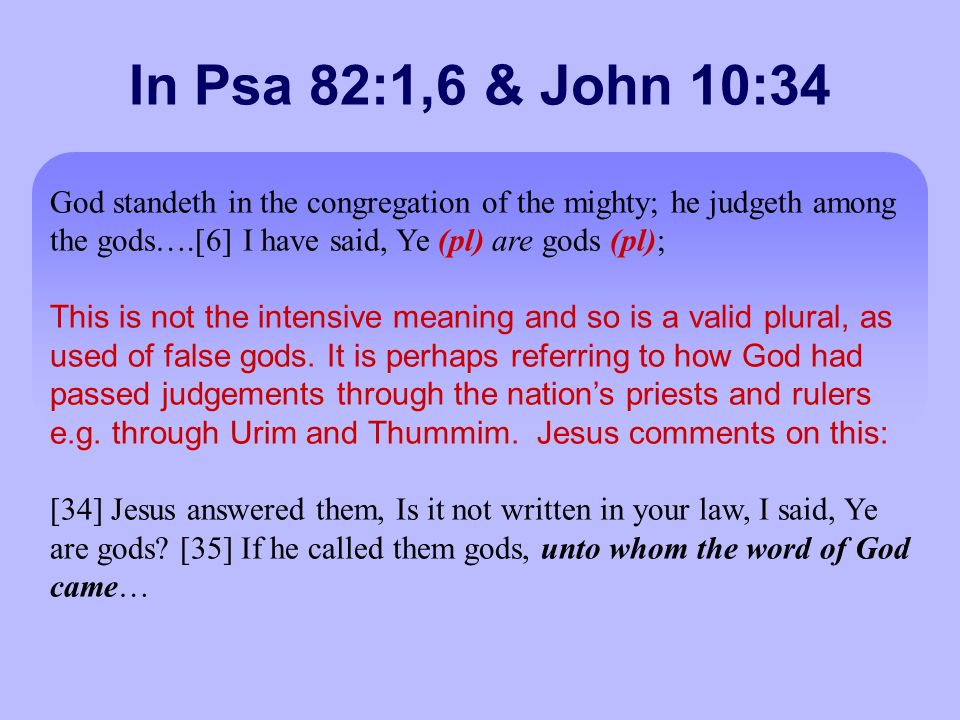 In Psa 82:1,6 & John 10:34 God standeth in the congregation of the mighty; he judgeth among the gods….[6] I have said, Ye (pl) are gods (pl); This is not the intensive meaning and so is a valid plural, as used of false gods.