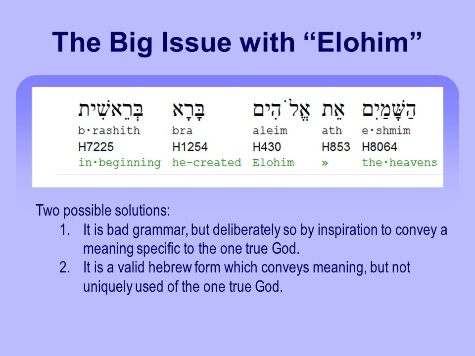The Big Issue with Elohim Two possible solutions: 1.It is bad grammar, but deliberately so by inspiration to convey a meaning specific to the one true God.