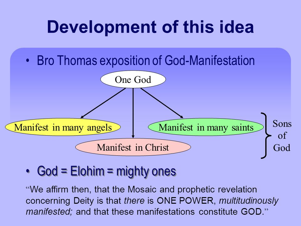 Development of this idea Bro Thomas exposition of God-Manifestation One God Manifest in many angelsManifest in many saints Manifest in Christ God = Elohim = mighty ones Sons of God We affirm then, that the Mosaic and prophetic revelation concerning Deity is that there is ONE POWER, multitudinously manifested; and that these manifestations constitute GOD.