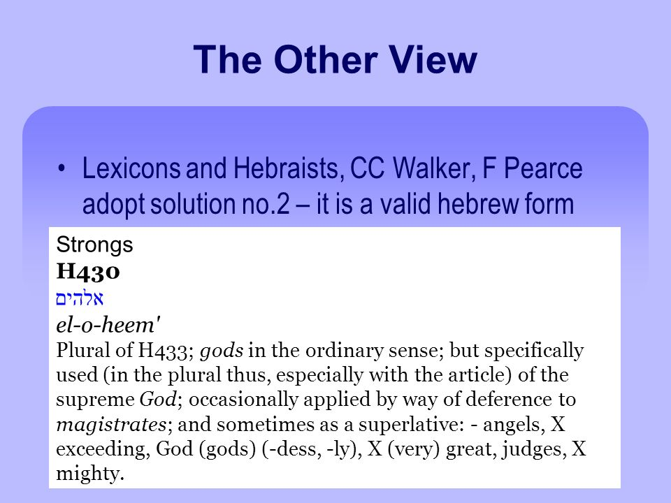 The Other View Lexicons and Hebraists, CC Walker, F Pearce adopt solution no.2 – it is a valid hebrew form Strongs H430 אלהים el-o-heem Plural of H433; gods in the ordinary sense; but specifically used (in the plural thus, especially with the article) of the supreme God; occasionally applied by way of deference to magistrates; and sometimes as a superlative: - angels, X exceeding, God (gods) (-dess, -ly), X (very) great, judges, X mighty.