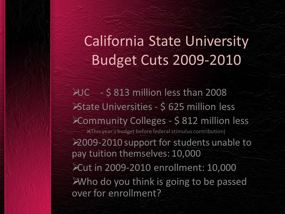 California State University Budget Cuts 2009-2010 UC - $ 813 million less than 2008 State Universities - $ 625 million less Community Colleges - $ 812