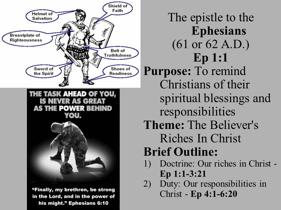 The epistle to the Ephesians (61 or 62 A.D.) Ep 1:1 Purpose: To remind Christians of their spiritual blessings and responsibilities Theme: The Believer s Riches In Christ Brief Outline: 1)Doctrine: Our riches in Christ - Ep 1:1-3:21 2)Duty: Our responsibilities in Christ - Ep 4:1-6:20