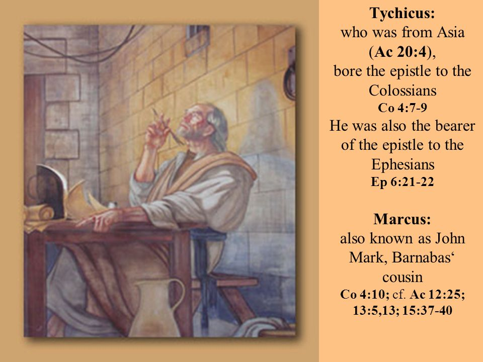 Tychicus: who was from Asia (Ac 20:4), bore the epistle to the Colossians Co 4:7-9 He was also the bearer of the epistle to the Ephesians Ep 6:21-22 Marcus: also known as John Mark, Barnabas cousin Co 4:10; cf.