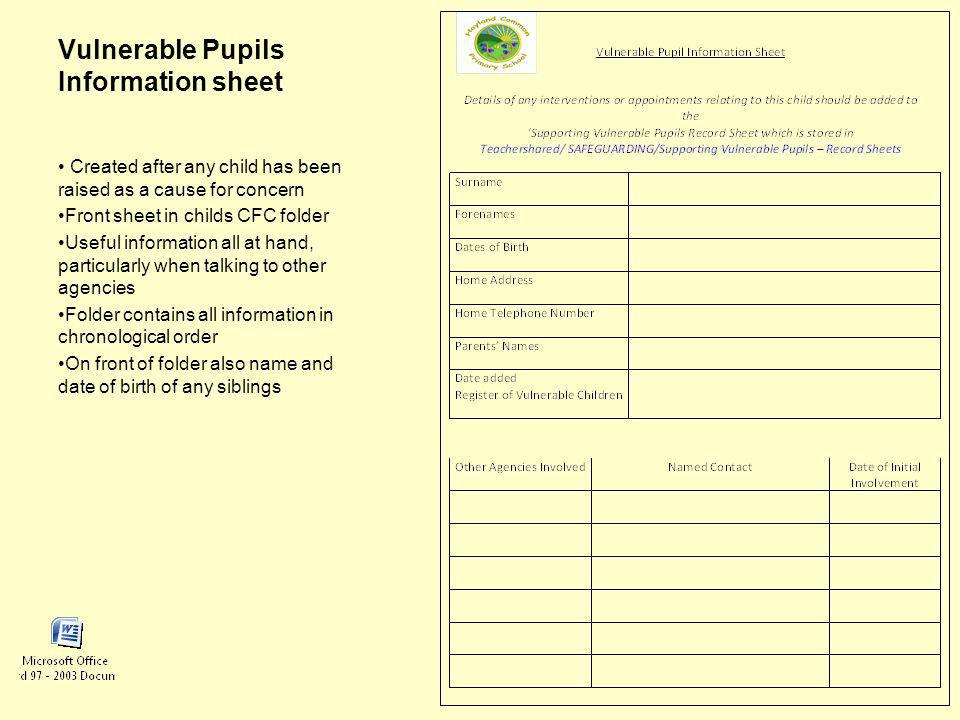 Vulnerable Pupils Information sheet Created after any child has been raised as a cause for concern Front sheet in childs CFC folder Useful information all at hand, particularly when talking to other agencies Folder contains all information in chronological order On front of folder also name and date of birth of any siblings