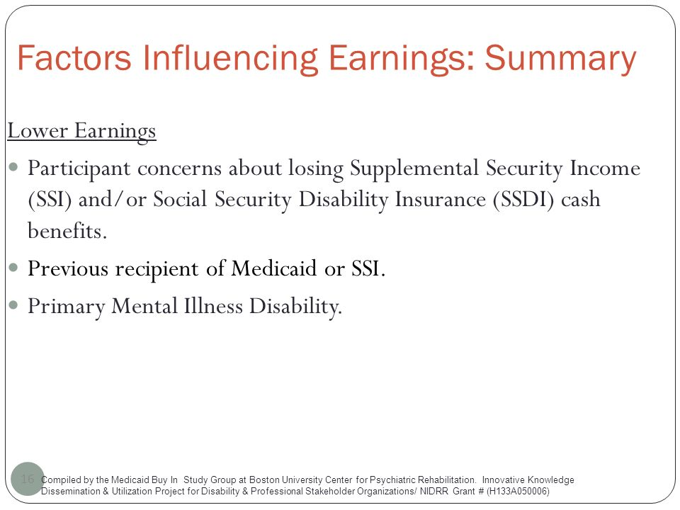 Factors Influencing Earnings: Summary 16 Lower Earnings Participant concerns about losing Supplemental Security Income (SSI) and/or Social Security Disability Insurance (SSDI) cash benefits.