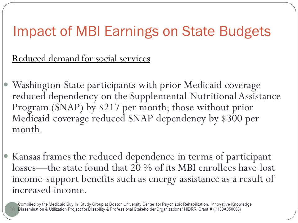 Impact of MBI Earnings on State Budgets 20 Reduced demand for social services Washington State participants with prior Medicaid coverage reduced dependency on the Supplemental Nutritional Assistance Program (SNAP) by $217 per month; those without prior Medicaid coverage reduced SNAP dependency by $300 per month.