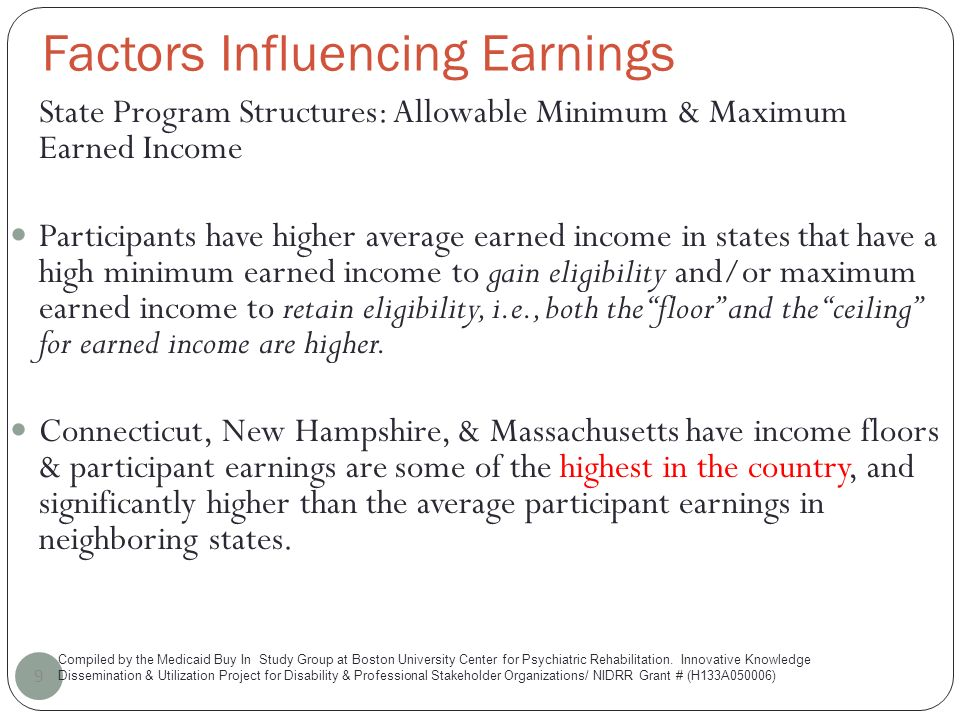 Factors Influencing Earnings 9 State Program Structures: Allowable Minimum & Maximum Earned Income Participants have higher average earned income in states that have a high minimum earned income to gain eligibility and/or maximum earned income to retain eligibility, i.e., both the floor and the ceiling for earned income are higher.