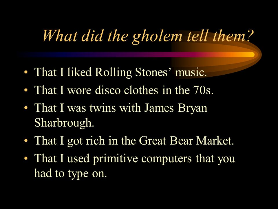 What did the gholem tell them. That I liked Rolling Stones music.