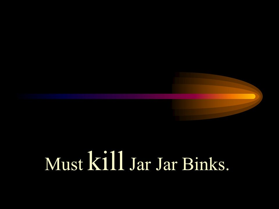 Must kill Jar Jar Binks.