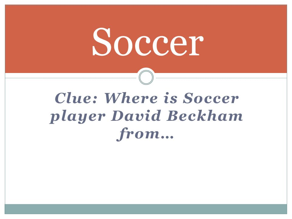 Clue: Where is Soccer player David Beckham from… Soccer