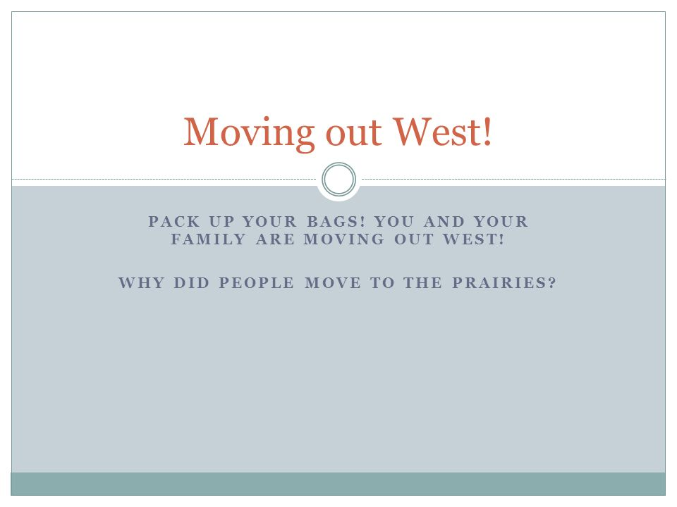 PACK UP YOUR BAGS. YOU AND YOUR FAMILY ARE MOVING OUT WEST.
