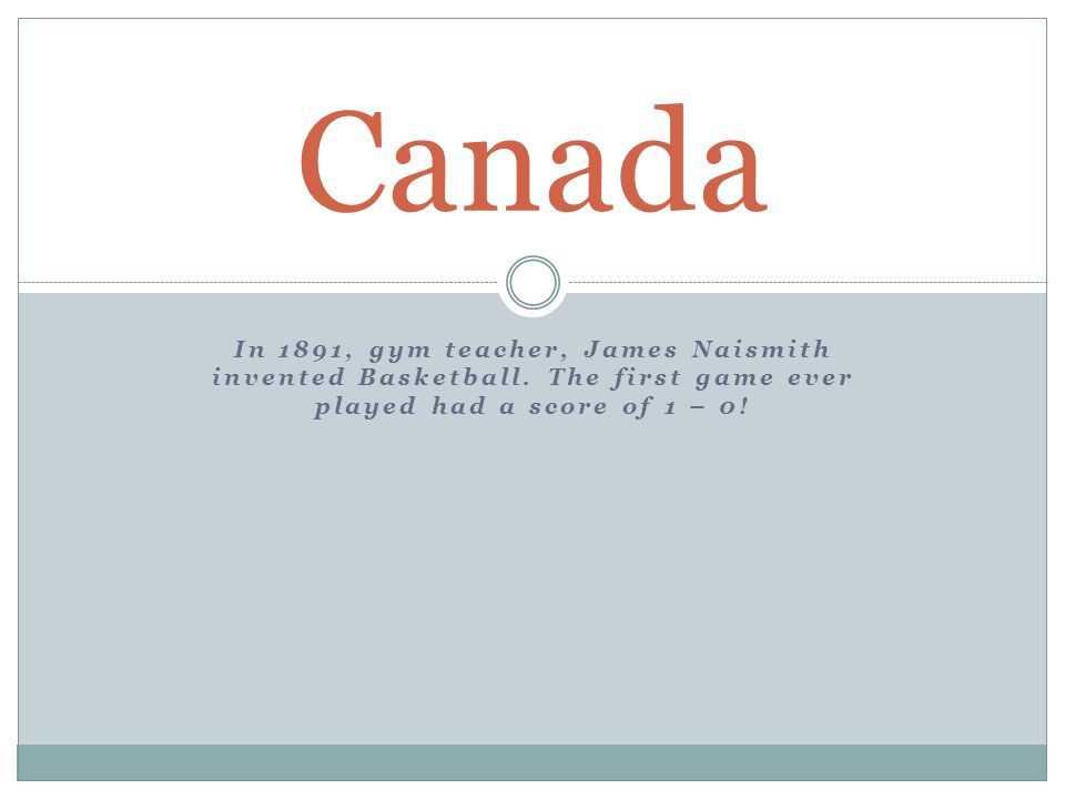 In 1891, gym teacher, James Naismith invented Basketball.