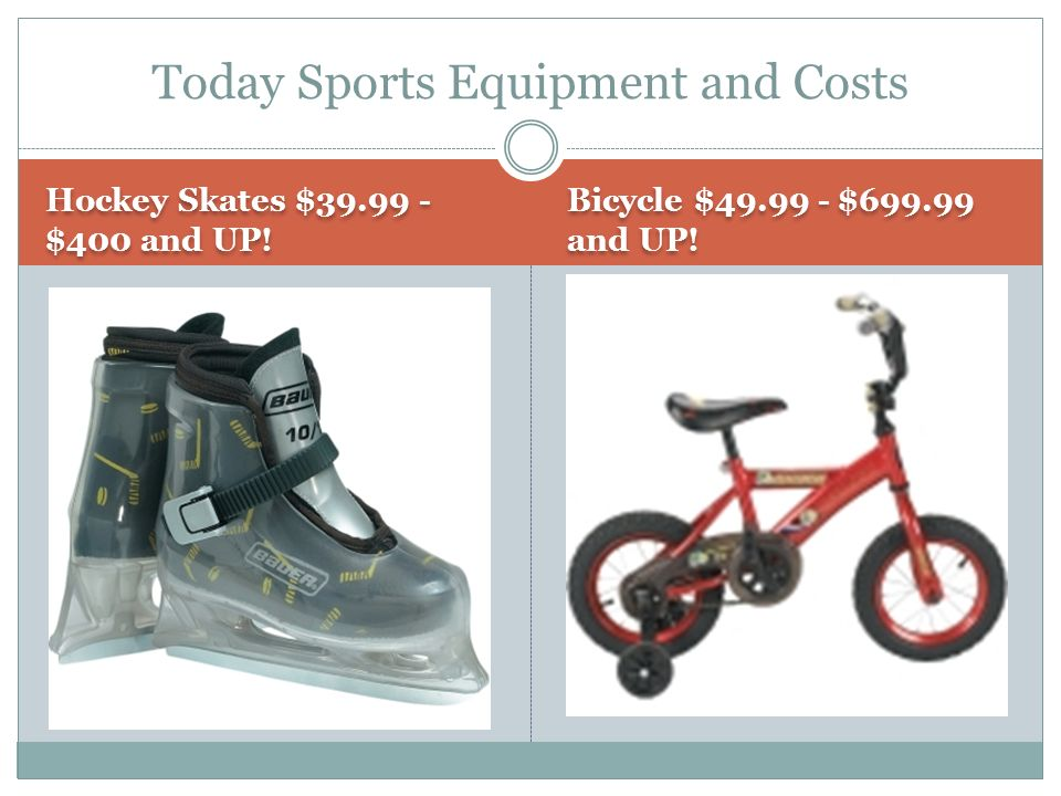 Hockey Skates $39.99 - $400 and UP. Bicycle $49.99 - $699.99 and UP.