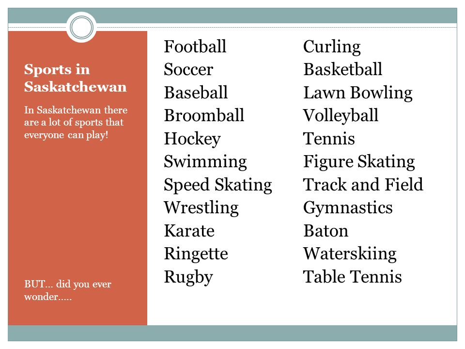 Sports in Saskatchewan In Saskatchewan there are a lot of sports that everyone can play.