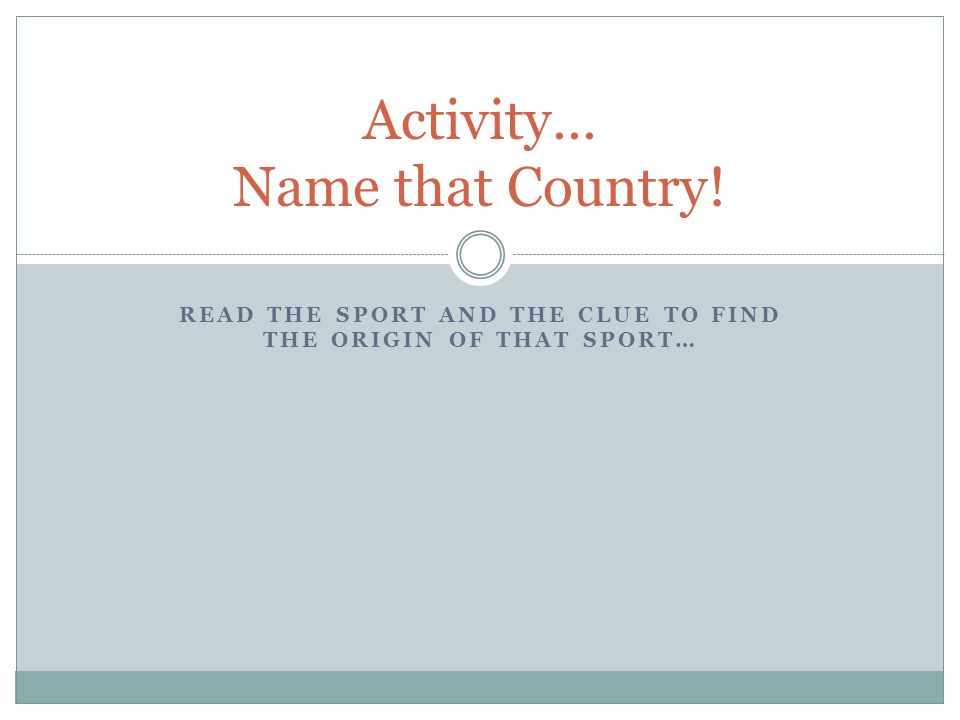 READ THE SPORT AND THE CLUE TO FIND THE ORIGIN OF THAT SPORT… Activity… Name that Country!