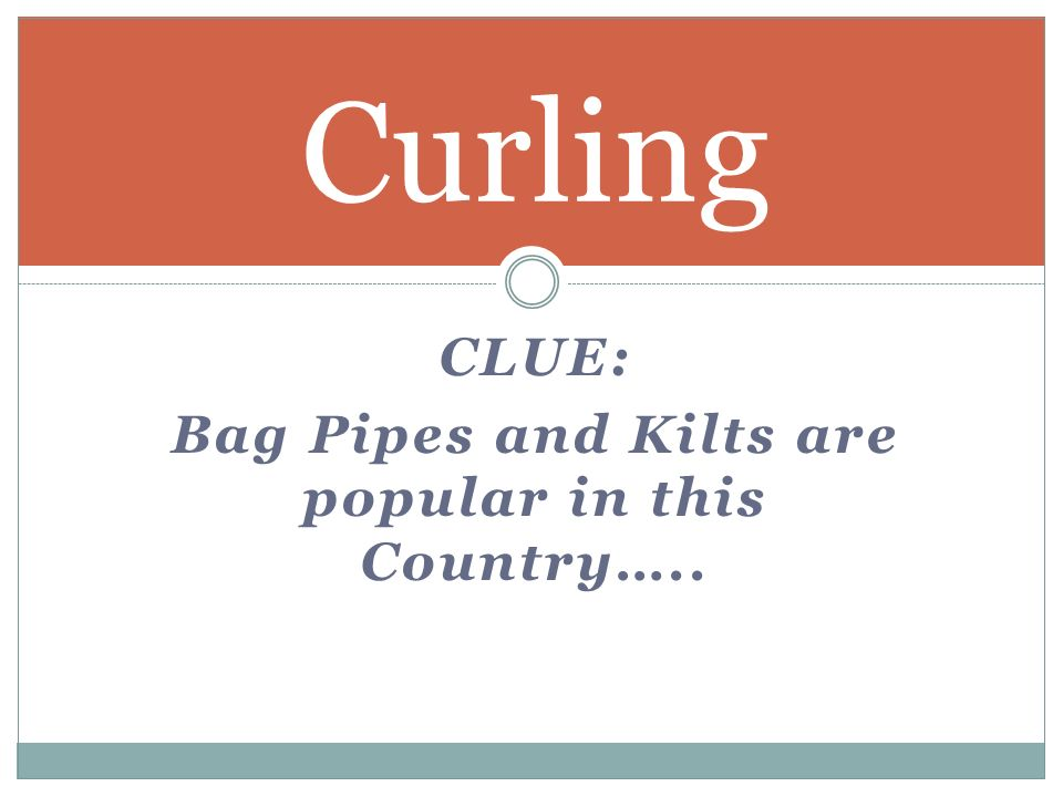 CLUE: Bag Pipes and Kilts are popular in this Country….. Curling