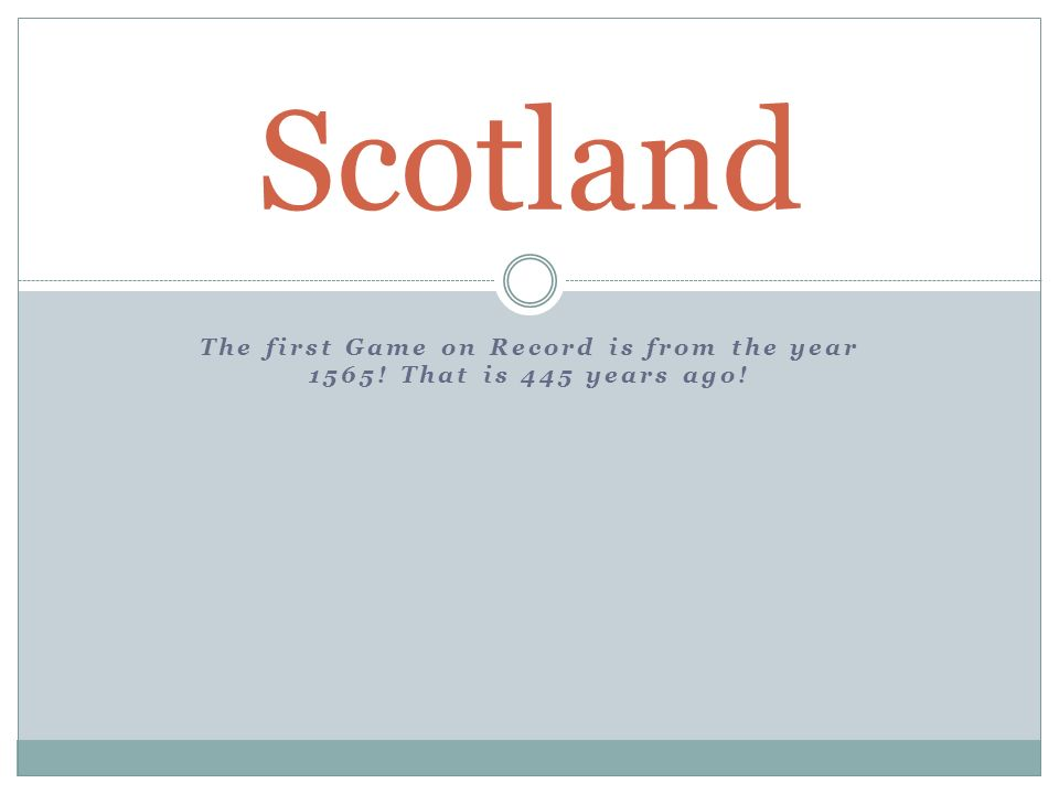The first Game on Record is from the year 1565! That is 445 years ago! Scotland