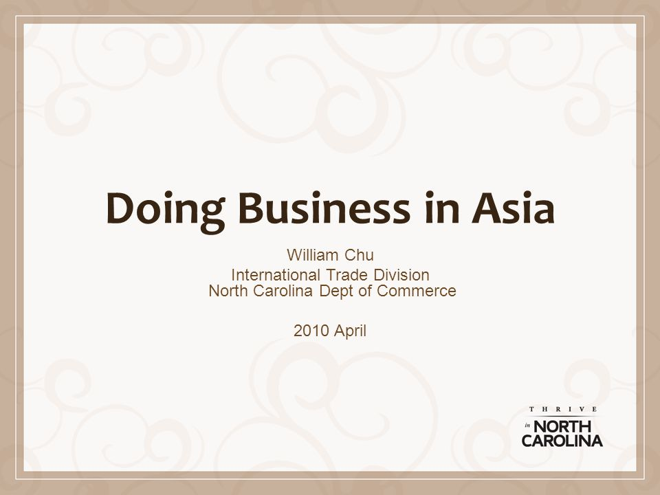 Doing Business in Asia William Chu International Trade Division North Carolina Dept of Commerce 2010 April