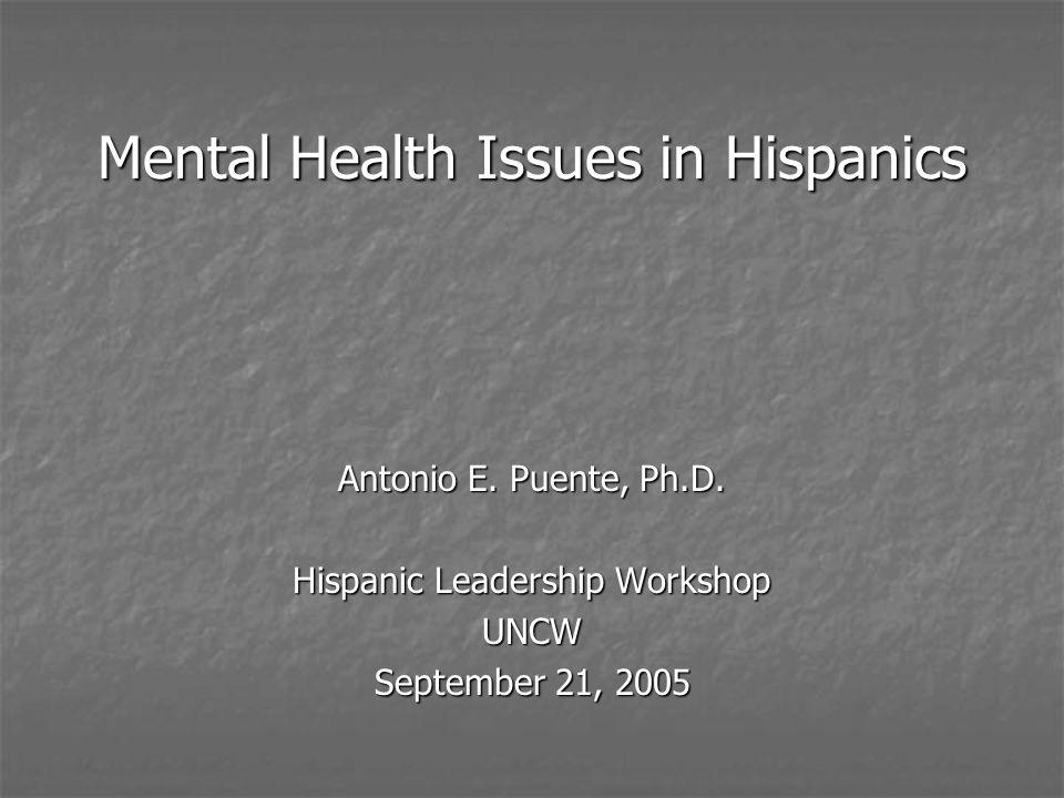 Mental Health Issues in Hispanics Antonio E.Puente, Ph.D.