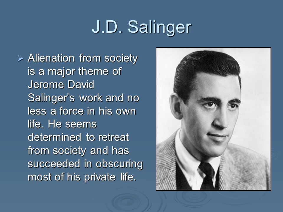 J.D. Salinger Alienation from society is a major theme of Jerome David Salingers work and no less a force in his own life. He seems determined to retr