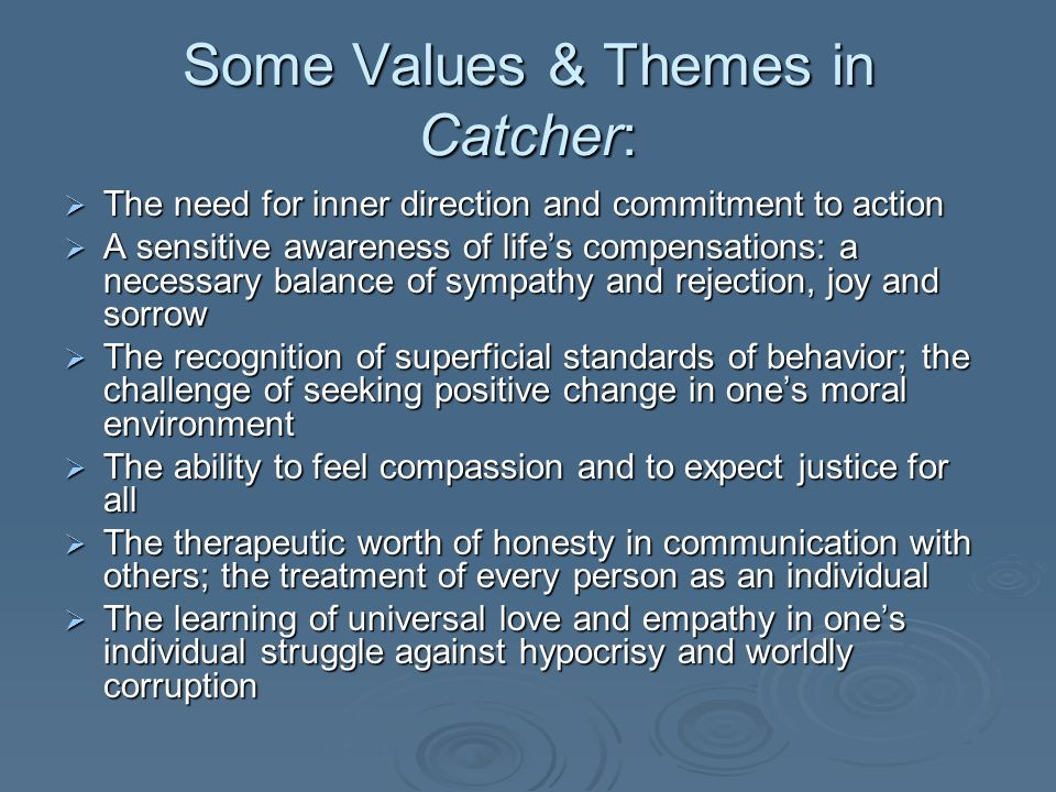 Some Values & Themes in Catcher: The need for inner direction and commitment to action The need for inner direction and commitment to action A sensitive awareness of lifes compensations: a necessary balance of sympathy and rejection, joy and sorrow A sensitive awareness of lifes compensations: a necessary balance of sympathy and rejection, joy and sorrow The recognition of superficial standards of behavior; the challenge of seeking positive change in ones moral environment The recognition of superficial standards of behavior; the challenge of seeking positive change in ones moral environment The ability to feel compassion and to expect justice for all The ability to feel compassion and to expect justice for all The therapeutic worth of honesty in communication with others; the treatment of every person as an individual The therapeutic worth of honesty in communication with others; the treatment of every person as an individual The learning of universal love and empathy in ones individual struggle against hypocrisy and worldly corruption The learning of universal love and empathy in ones individual struggle against hypocrisy and worldly corruption