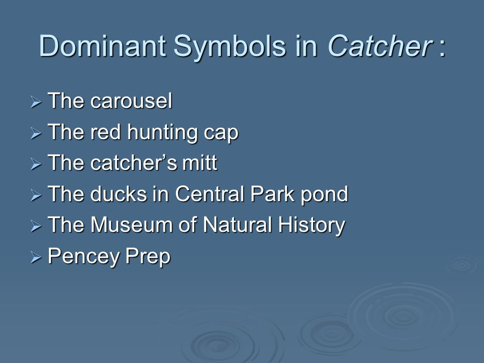 Dominant Symbols in Catcher : The carousel The carousel The red hunting cap The red hunting cap The catchers mitt The catchers mitt The ducks in Central Park pond The ducks in Central Park pond The Museum of Natural History The Museum of Natural History Pencey Prep Pencey Prep