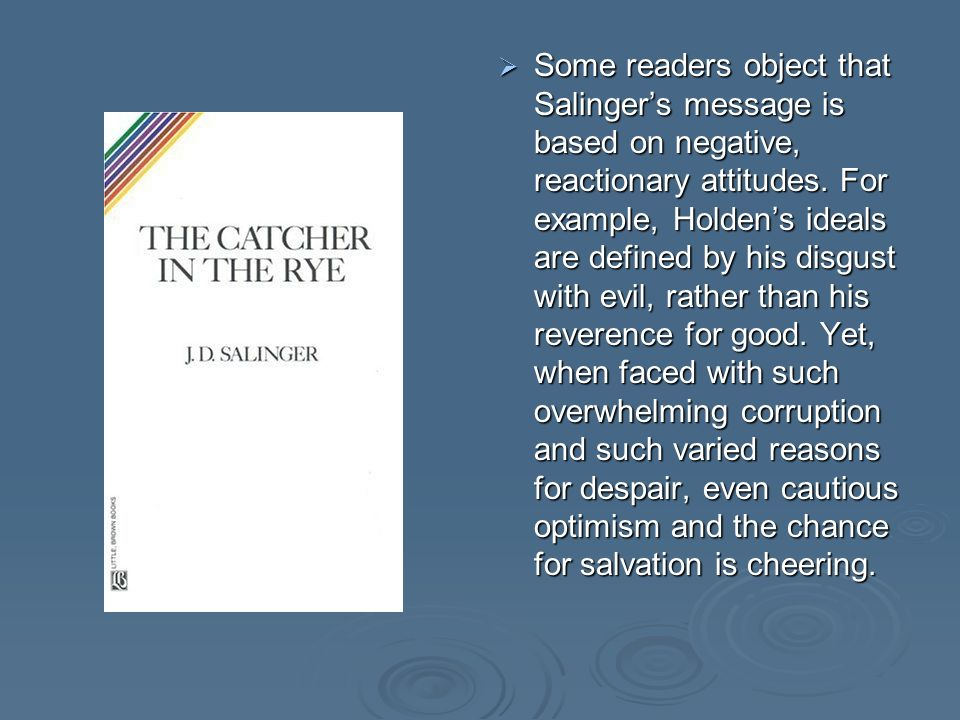 Some readers object that Salingers message is based on negative, reactionary attitudes.
