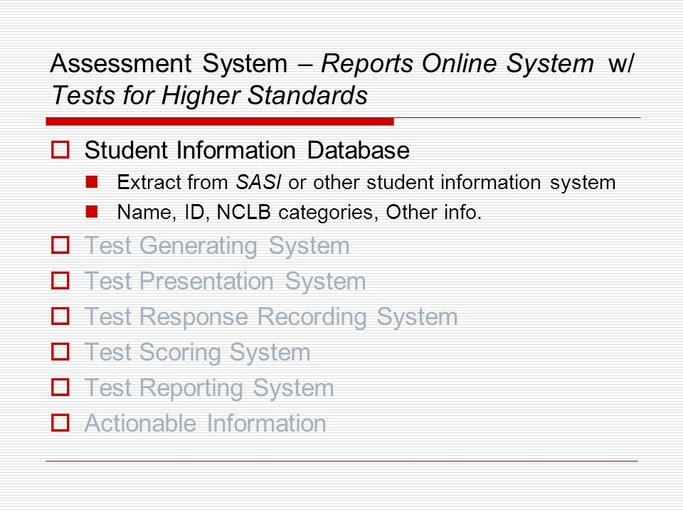 The Parts of an Assessment System More complex example same 7 parts – Reports Online System with content from Tests for Higher Standards Student Information Database Test Generating System Test Presentation System Test Response Recording System Test Scoring System Test Reporting System Actionable Information