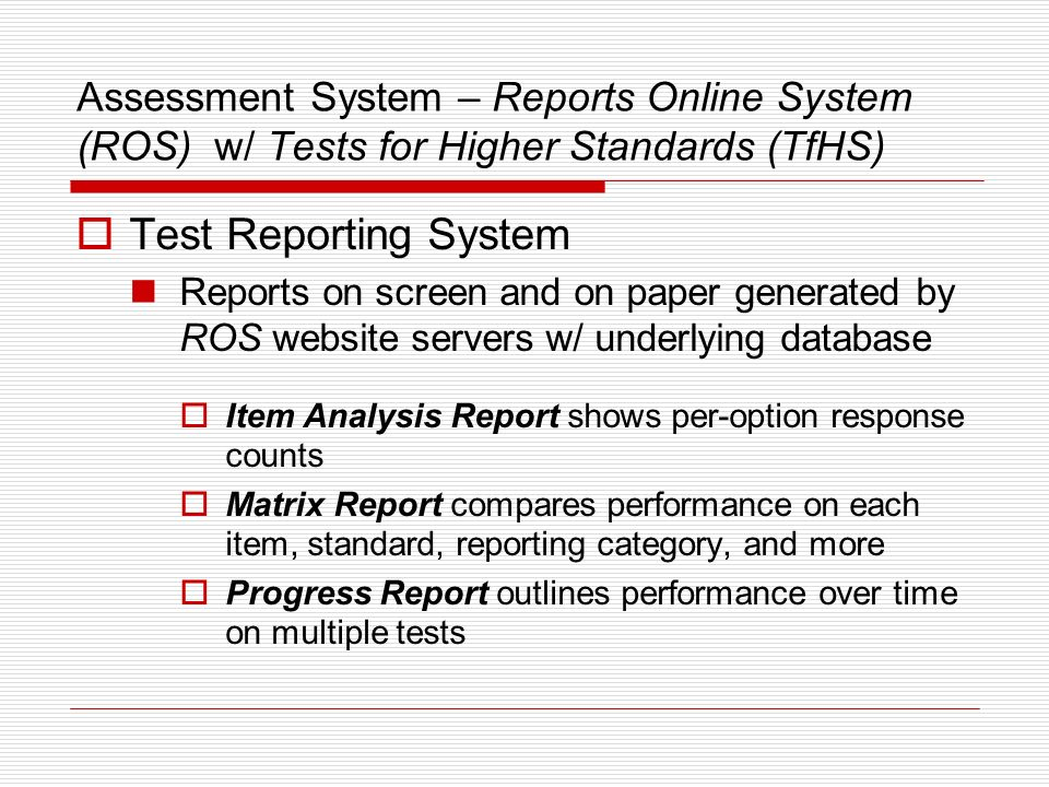 Assessment System – Reports Online System (ROS) w/ Tests for Higher Standards (TfHS) Responses on computer Responses on clicker (ROS doesnt support this yet.) Test Scoring System ROS website servers w/ underlying database One-time scoring vs.
