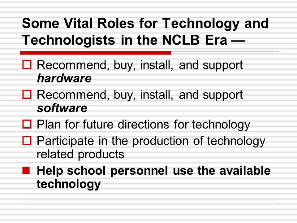 Some Vital Roles for Technology and Technologists in the NCLB Era Supply connectivity to the LAN & Internet for: Administrative data bases Testing activities Student access Teachers uses Training of: Administrators Teachers Students