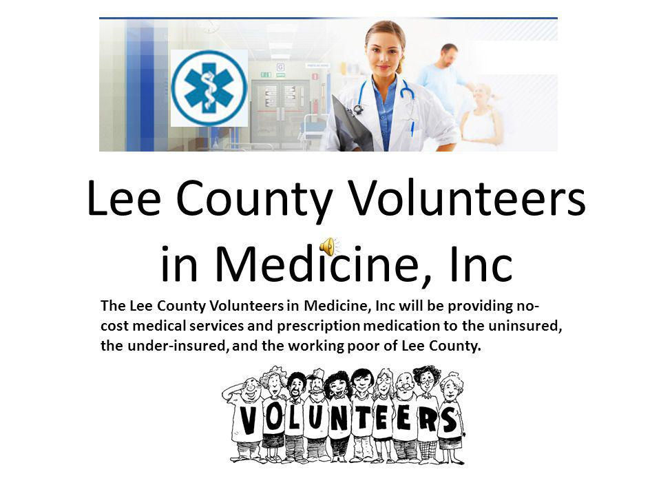 Lee County Volunteers in Medicine, Inc The Lee County Volunteers in Medicine, Inc will be providing no- cost medical services and prescription medication to the uninsured, the under-insured, and the working poor of Lee County.