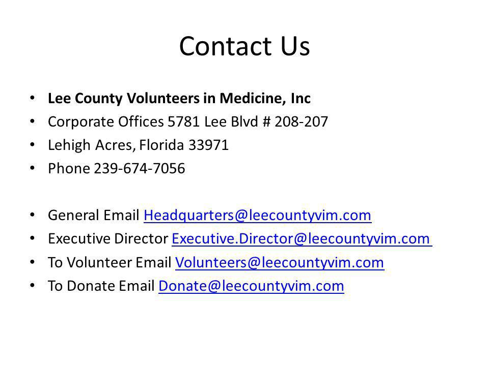 Contact Us Lee County Volunteers in Medicine, Inc Corporate Offices 5781 Lee Blvd # 208-207 Lehigh Acres, Florida 33971 Phone 239-674-7056 General Email Headquarters@leecountyvim.comHeadquarters@leecountyvim.com Executive Director Executive.Director@leecountyvim.com Executive.Director@leecountyvim.com To Volunteer Email Volunteers@leecountyvim.comVolunteers@leecountyvim.com To Donate Email Donate@leecountyvim.comDonate@leecountyvim.com