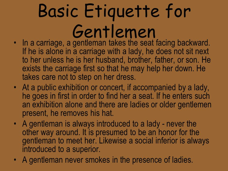 Basic Etiquette for Gentlemen In a carriage, a gentleman takes the seat facing backward.