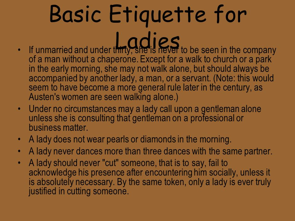 Basic Etiquette for Ladies If unmarried and under thirty, she is never to be seen in the company of a man without a chaperone.
