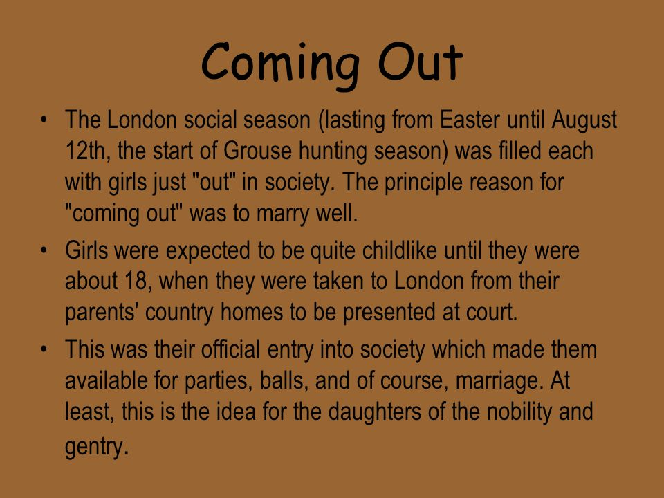 Coming Out The London social season (lasting from Easter until August 12th, the start of Grouse hunting season) was filled each with girls just out in society.