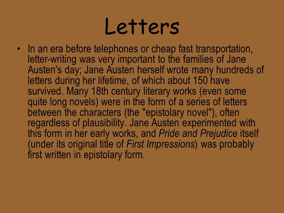 Letters In an era before telephones or cheap fast transportation, letter-writing was very important to the families of Jane Austen s day; Jane Austen herself wrote many hundreds of letters during her lifetime, of which about 150 have survived.