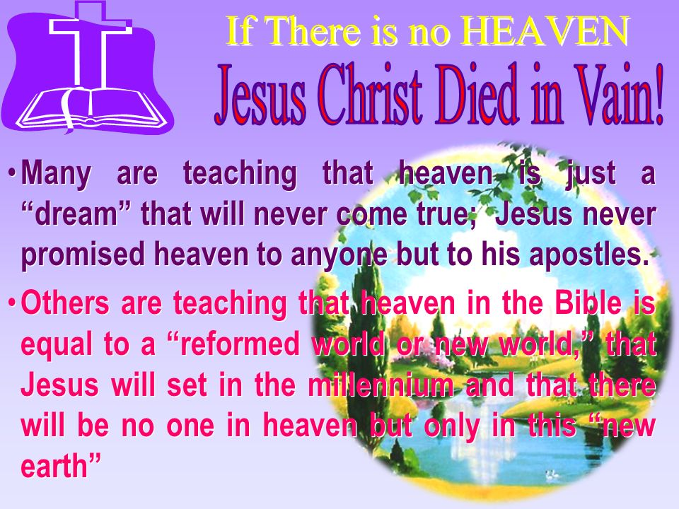 If There is no HEAVEN Many are teaching that heaven is just a dream that will never come true; Jesus never promised heaven to anyone but to his apostl