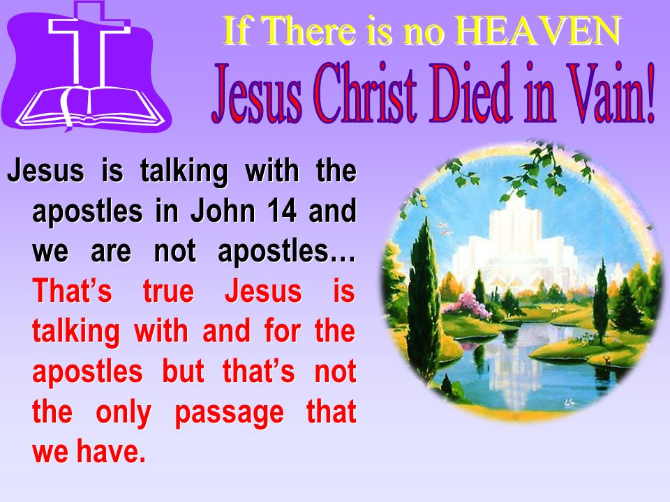 If There is no HEAVEN Jesus is talking with the apostles in John 14 and we are not apostles… Thats true Jesus is talking with and for the apostles but