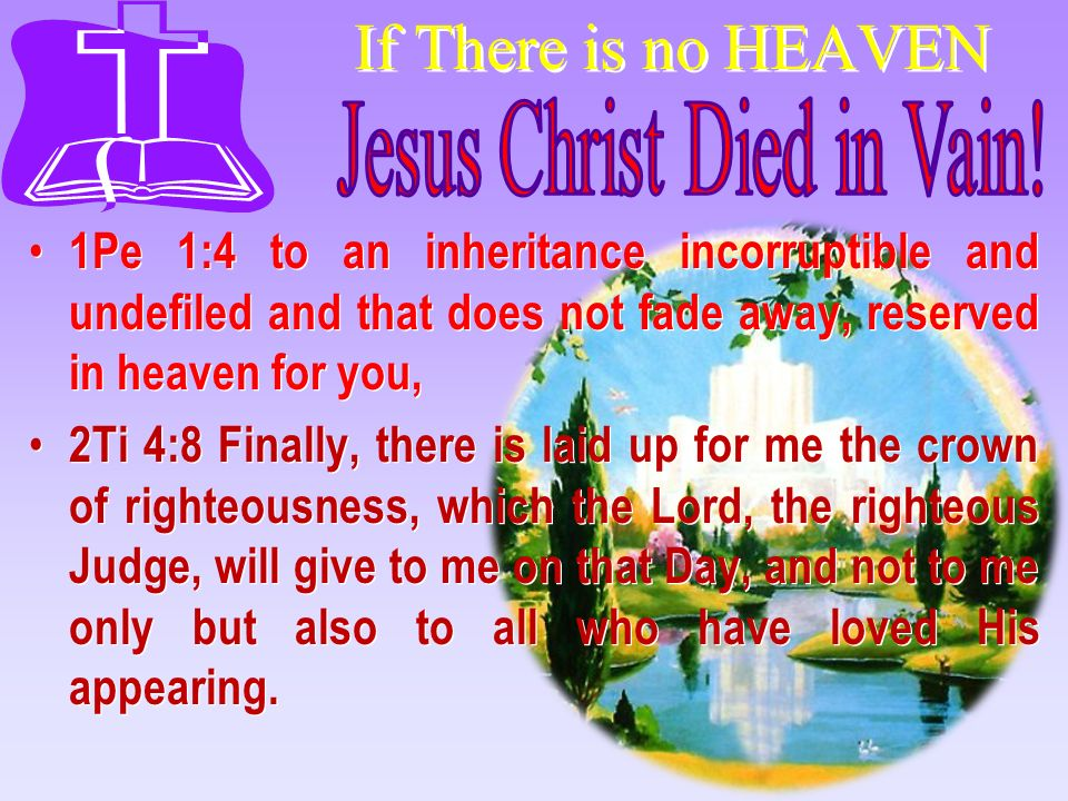If There is no HEAVEN 1Pe 1:4 to an inheritance incorruptible and undefiled and that does not fade away, reserved in heaven for you, 2Ti 4:8 Finally,