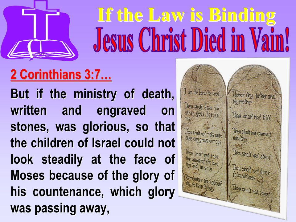 If the Law is Binding 2 Corinthians 3:7… But if the ministry of death, written and engraved on stones, was glorious, so that the children of Israel co