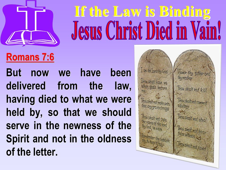 If the Law is Binding Romans 7:6 But now we have been delivered from the law, having died to what we were held by, so that we should serve in the newn