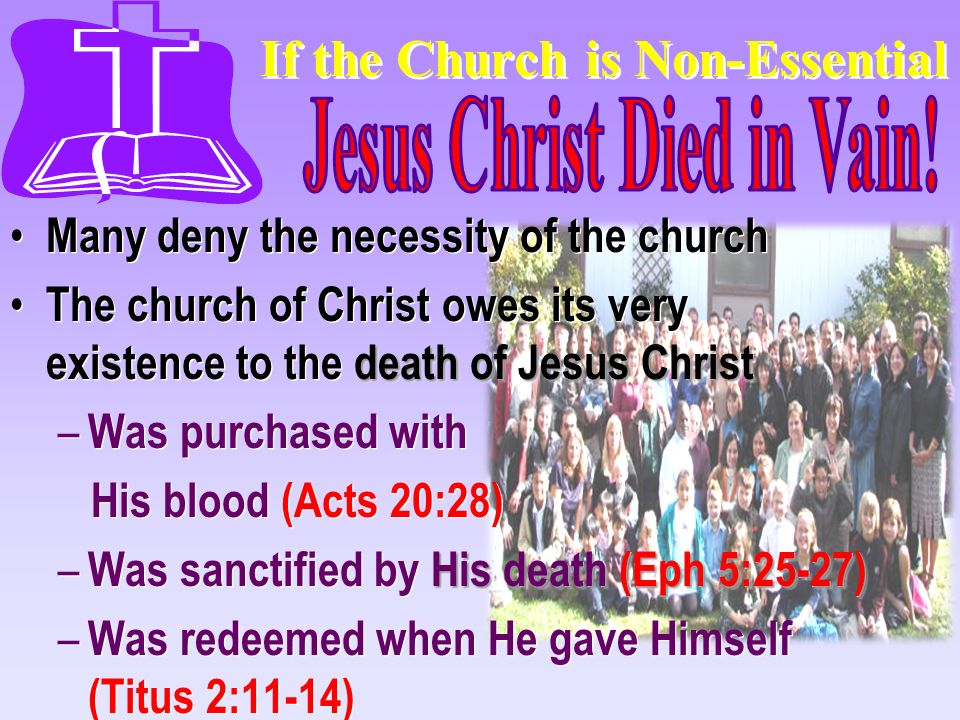 If the Church is Non-Essential Many deny the necessity of the church death of Jesus Christ The church of Christ owes its very existence to the death o